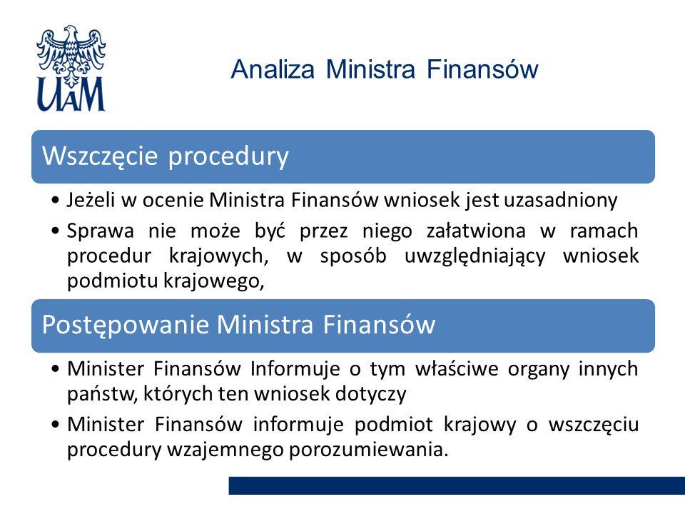 Analiza Ministra Finansów Wszczęcie procedury Jeżeli w ocenie Ministra Finansów wniosek jest uzasadniony Sprawa nie może być przez niego załatwiona w ramach procedur krajowych, w sposób uwzględniający wniosek podmiotu krajowego, Postępowanie Ministra Finansów Minister Finansów Informuje o tym właściwe organy innych państw, których ten wniosek dotyczy Minister Finansów informuje podmiot krajowy o wszczęciu procedury wzajemnego porozumiewania.