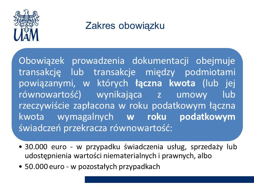Obowiązek prowadzenia dokumentacji obejmuje transakcję lub transakcje między podmiotami powiązanymi, w których łączna kwota (lub jej równowartość) wynikająca z umowy lub rzeczywiście zapłacona w roku podatkowym łączna kwota wymagalnych w roku podatkowym świadczeń przekracza równowartość: 30.000 euro - w przypadku świadczenia usług, sprzedaży lub udostępnienia wartości niematerialnych i prawnych, albo 50.000 euro - w pozostałych przypadkach Zakres obowiązku