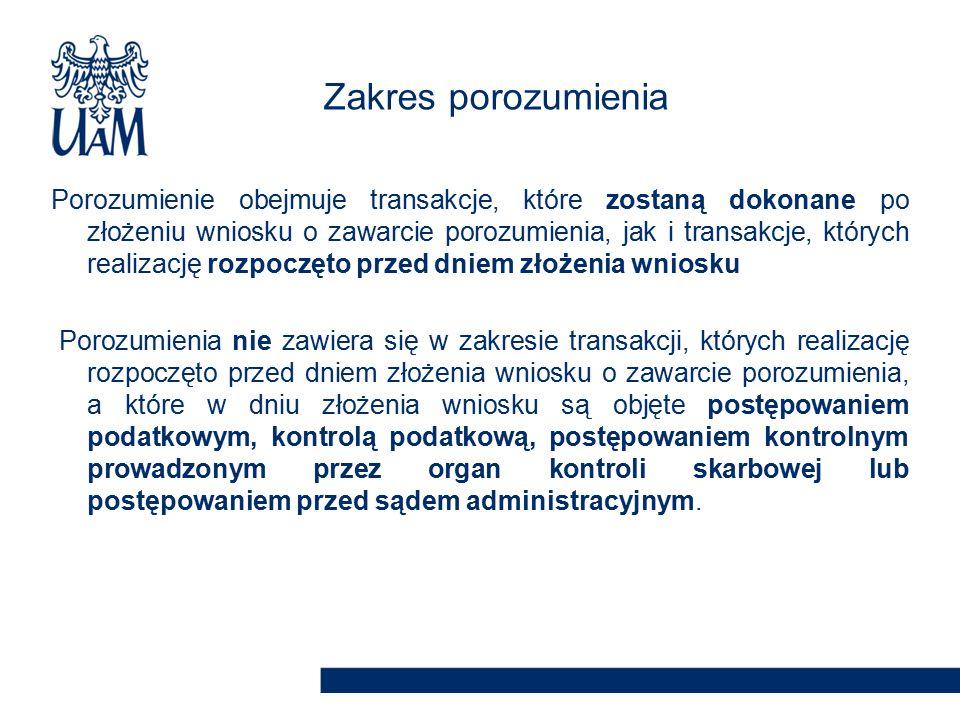 Porozumienie obejmuje transakcje, które zostaną dokonane po złożeniu wniosku o zawarcie porozumienia, jak i transakcje, których realizację rozpoczęto przed dniem złożenia wniosku Porozumienia nie zawiera się w zakresie transakcji, których realizację rozpoczęto przed dniem złożenia wniosku o zawarcie porozumienia, a które w dniu złożenia wniosku są objęte postępowaniem podatkowym, kontrolą podatkową, postępowaniem kontrolnym prowadzonym przez organ kontroli skarbowej lub postępowaniem przed sądem administracyjnym.