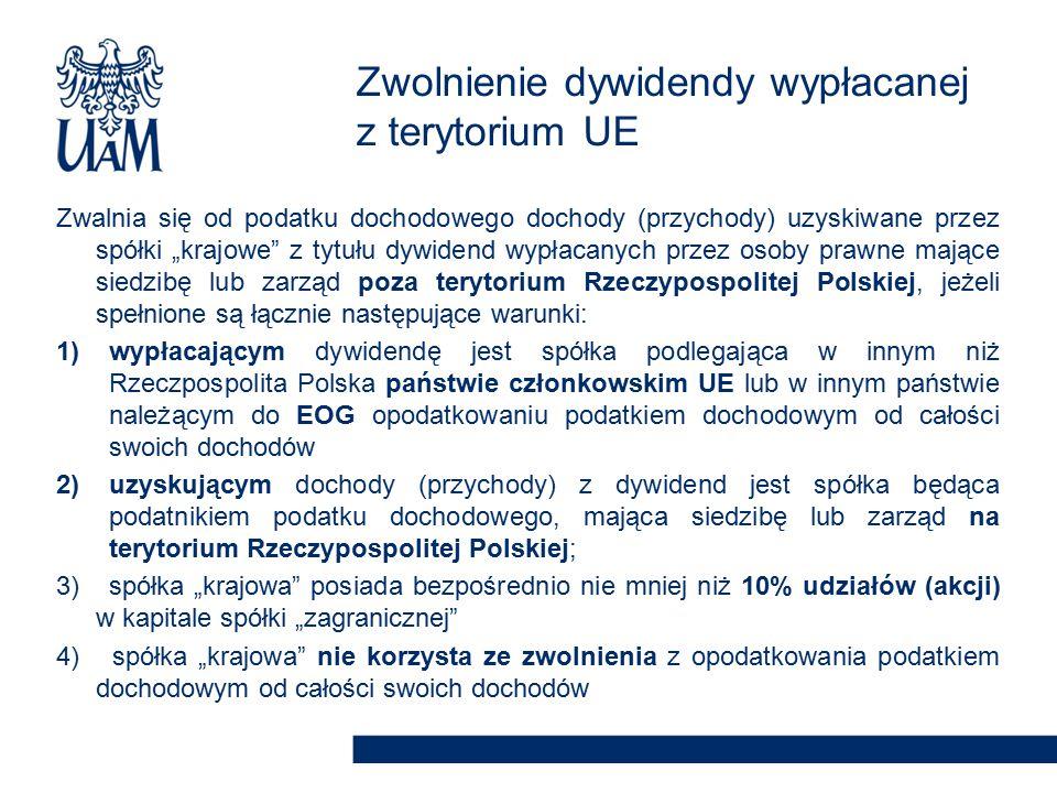 """Zwalnia się od podatku dochodowego dochody (przychody) uzyskiwane przez spółki """"krajowe z tytułu dywidend wypłacanych przez osoby prawne mające siedzibę lub zarząd poza terytorium Rzeczypospolitej Polskiej, jeżeli spełnione są łącznie następujące warunki: 1)wypłacającym dywidendę jest spółka podlegająca w innym niż Rzeczpospolita Polska państwie członkowskim UE lub w innym państwie należącym do EOG opodatkowaniu podatkiem dochodowym od całości swoich dochodów 2)uzyskującym dochody (przychody) z dywidend jest spółka będąca podatnikiem podatku dochodowego, mająca siedzibę lub zarząd na terytorium Rzeczypospolitej Polskiej; 3) spółka """"krajowa posiada bezpośrednio nie mniej niż 10% udziałów (akcji) w kapitale spółki """"zagranicznej 4) spółka """"krajowa nie korzysta ze zwolnienia z opodatkowania podatkiem dochodowym od całości swoich dochodów Zwolnienie dywidendy wypłacanej z terytorium UE"""