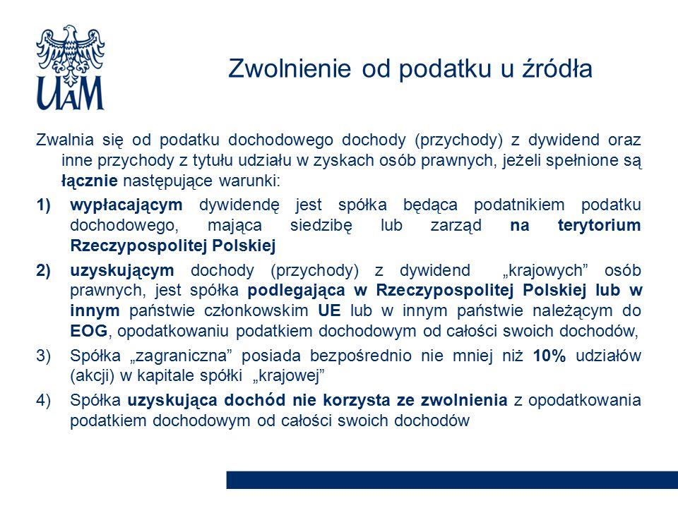 """Zwalnia się od podatku dochodowego dochody (przychody) z dywidend oraz inne przychody z tytułu udziału w zyskach osób prawnych, jeżeli spełnione są łącznie następujące warunki: 1)wypłacającym dywidendę jest spółka będąca podatnikiem podatku dochodowego, mająca siedzibę lub zarząd na terytorium Rzeczypospolitej Polskiej 2)uzyskującym dochody (przychody) z dywidend """"krajowych osób prawnych, jest spółka podlegająca w Rzeczypospolitej Polskiej lub w innym państwie członkowskim UE lub w innym państwie należącym do EOG, opodatkowaniu podatkiem dochodowym od całości swoich dochodów, 3)Spółka """"zagraniczna posiada bezpośrednio nie mniej niż 10% udziałów (akcji) w kapitale spółki """"krajowej 4)Spółka uzyskująca dochód nie korzysta ze zwolnienia z opodatkowania podatkiem dochodowym od całości swoich dochodów Zwolnienie od podatku u źródła"""