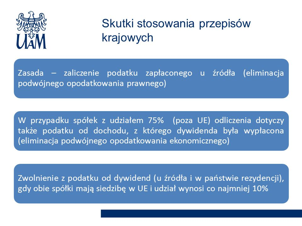 Zasada – zaliczenie podatku zapłaconego u źródła (eliminacja podwójnego opodatkowania prawnego) W przypadku spółek z udziałem 75% (poza UE) odliczenia dotyczy także podatku od dochodu, z którego dywidenda była wypłacona (eliminacja podwójnego opodatkowania ekonomicznego) Zwolnienie z podatku od dywidend (u źródła i w państwie rezydencji), gdy obie spółki mają siedzibę w UE i udział wynosi co najmniej 10% Skutki stosowania przepisów krajowych