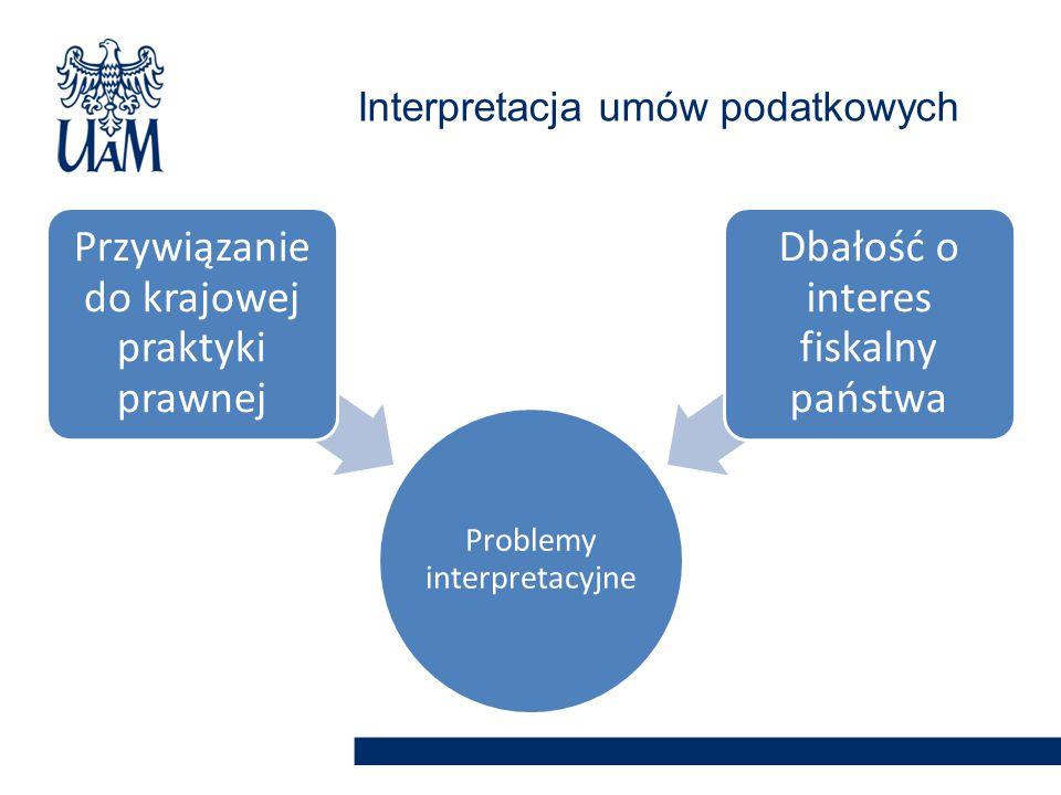 Problemy interpretacyjne Przywiązanie do krajowej praktyki prawnej Dbałość o interes fiskalny państwa Interpretacja umów podatkowych
