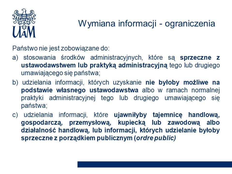 Państwo nie jest zobowiązane do: a) stosowania środków administracyjnych, które są sprzeczne z ustawodawstwem lub praktyką administracyjną tego lub drugiego umawiającego się państwa; b) udzielania informacji, których uzyskanie nie byłoby możliwe na podstawie własnego ustawodawstwa albo w ramach normalnej praktyki administracyjnej tego lub drugiego umawiającego się państwa; c) udzielania informacji, które ujawniłyby tajemnicę handlową, gospodarczą, przemysłową, kupiecką lub zawodową albo działalność handlową, lub informacji, których udzielanie byłoby sprzeczne z porządkiem publicznym (ordre public) Wymiana informacji - ograniczenia