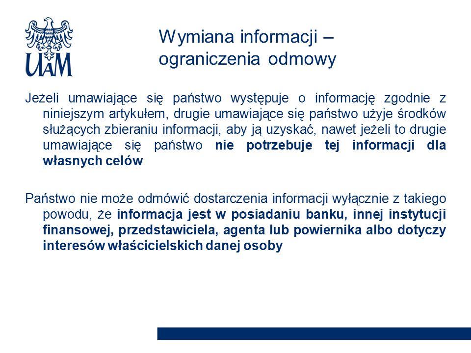Jeżeli umawiające się państwo występuje o informację zgodnie z niniejszym artykułem, drugie umawiające się państwo użyje środków służących zbieraniu informacji, aby ją uzyskać, nawet jeżeli to drugie umawiające się państwo nie potrzebuje tej informacji dla własnych celów Państwo nie może odmówić dostarczenia informacji wyłącznie z takiego powodu, że informacja jest w posiadaniu banku, innej instytucji finansowej, przedstawiciela, agenta lub powiernika albo dotyczy interesów właścicielskich danej osoby Wymiana informacji – ograniczenia odmowy
