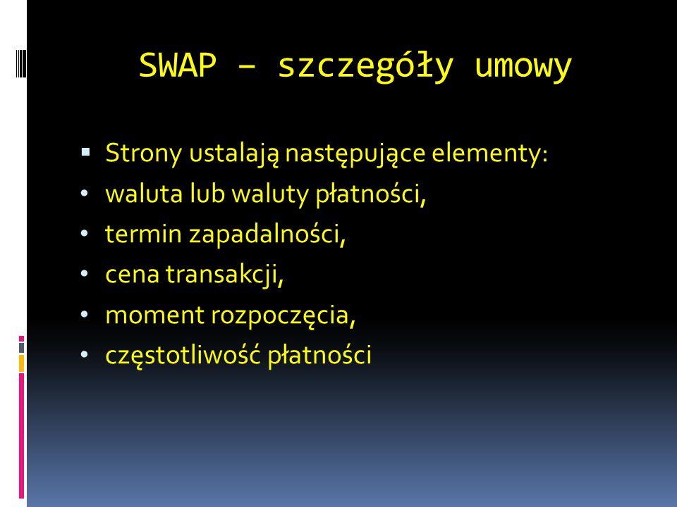 SWAP – szczegóły umowy  Strony ustalają następujące elementy: waluta lub waluty płatności, termin zapadalności, cena transakcji, moment rozpoczęcia,