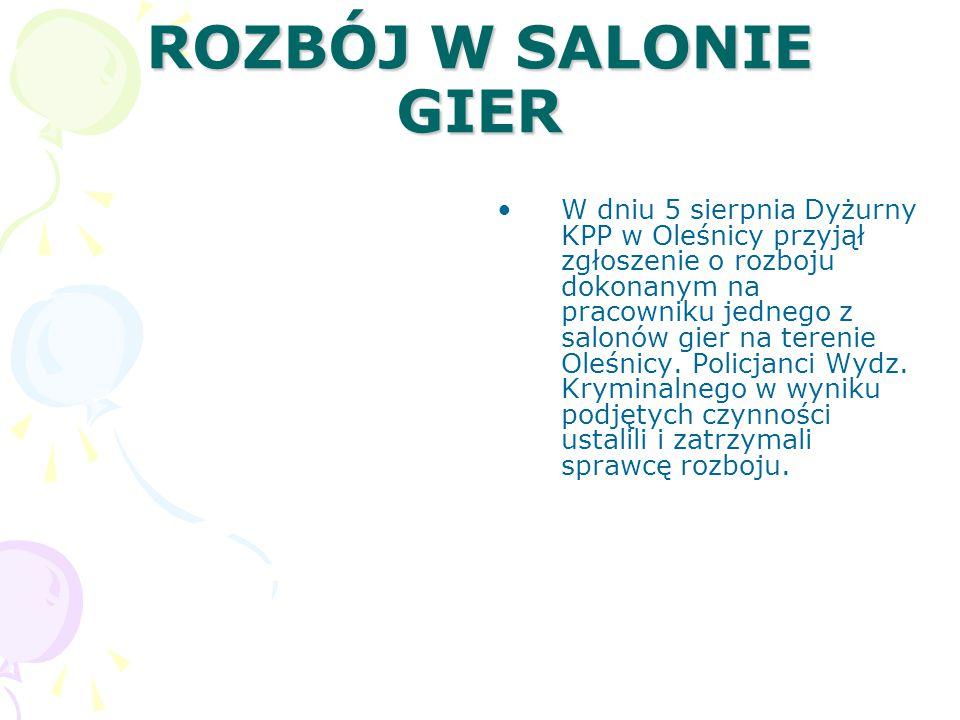 ROZBÓJ W SALONIE GIER W dniu 5 sierpnia Dyżurny KPP w Oleśnicy przyjął zgłoszenie o rozboju dokonanym na pracowniku jednego z salonów gier na terenie Oleśnicy.