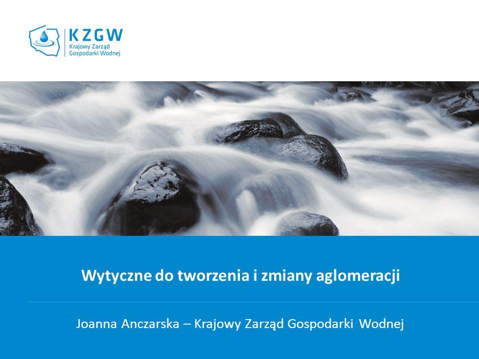 Wytyczne do tworzenia i zmiany aglomeracji Joanna Anczarska – Krajowy Zarząd Gospodarki Wodnej