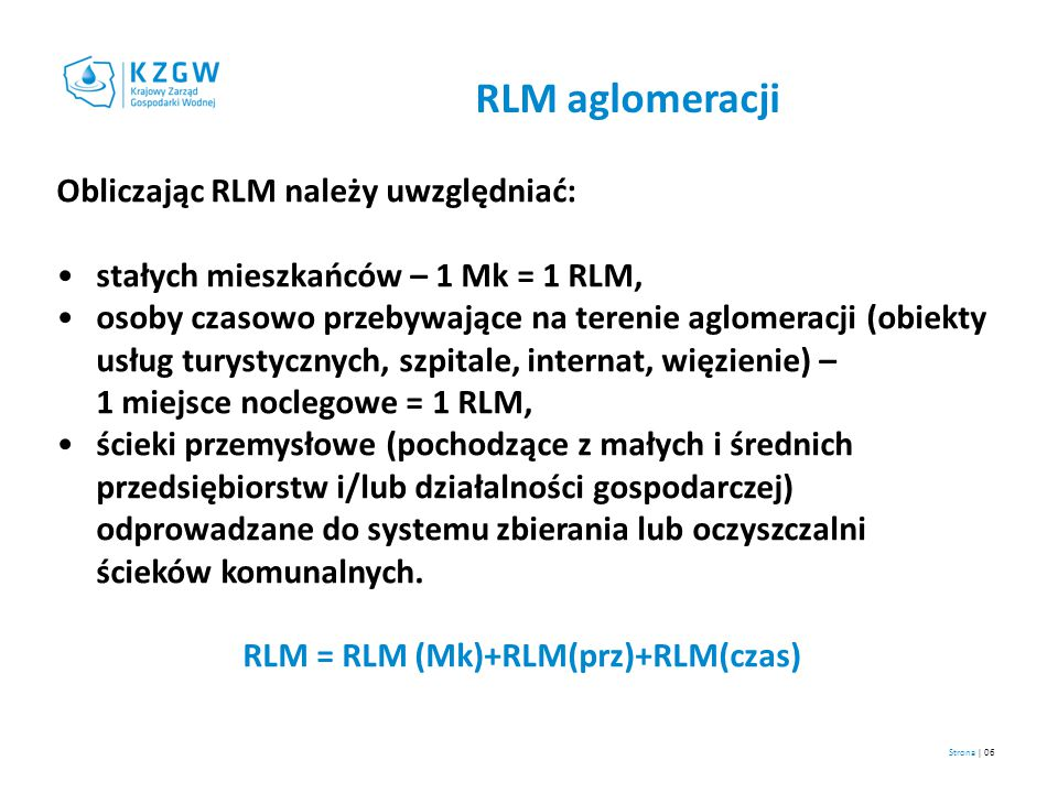 Strona | 07 Kryteria do wyznaczania, oceny i weryfikacji obszaru aglomeracji aglomeracja ≥ 2 000 RLM, osiągnięcie blisko 100% poziomu obsługi zbiorczymi systemami kanalizacyjnymi (% RLM korzystających z systemu kanalizacyjnego), Jak wynika z oceny projektów unijnych przez KE, poziom ten (we wszystkich aglomeracjach powyżej 2000 RLM) powinien wynosić nie mniej niż 95% RLM, a w przypadku dużych aglomeracji nawet 98% RLM (podejście przy POIiŚ).