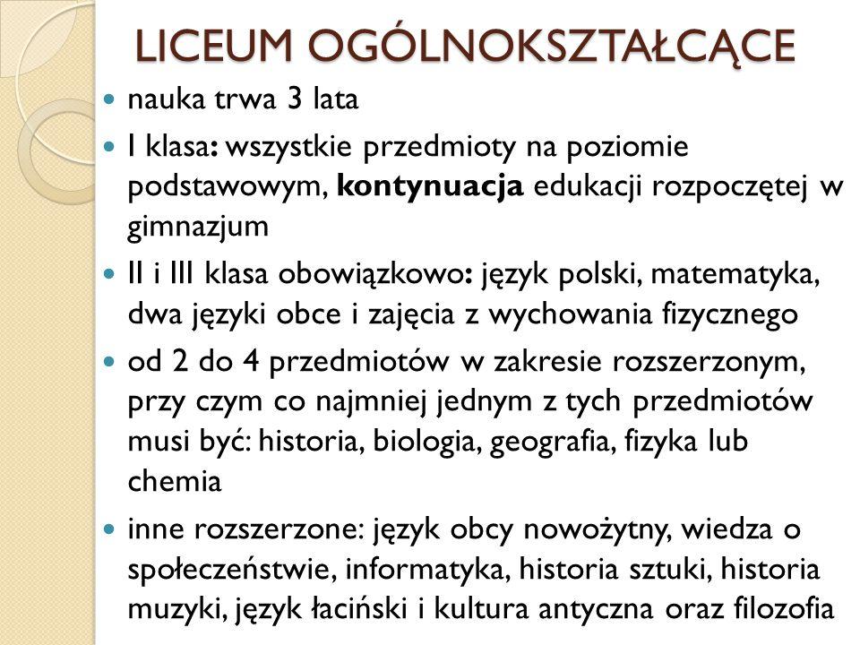 LICEUM OGÓLNOKSZTAŁCĄCE nauka trwa 3 lata I klasa: wszystkie przedmioty na poziomie podstawowym, kontynuacja edukacji rozpoczętej w gimnazjum II i III klasa obowiązkowo: język polski, matematyka, dwa języki obce i zajęcia z wychowania fizycznego od 2 do 4 przedmiotów w zakresie rozszerzonym, przy czym co najmniej jednym z tych przedmiotów musi być: historia, biologia, geografia, fizyka lub chemia inne rozszerzone: język obcy nowożytny, wiedza o społeczeństwie, informatyka, historia sztuki, historia muzyki, język łaciński i kultura antyczna oraz filozofia