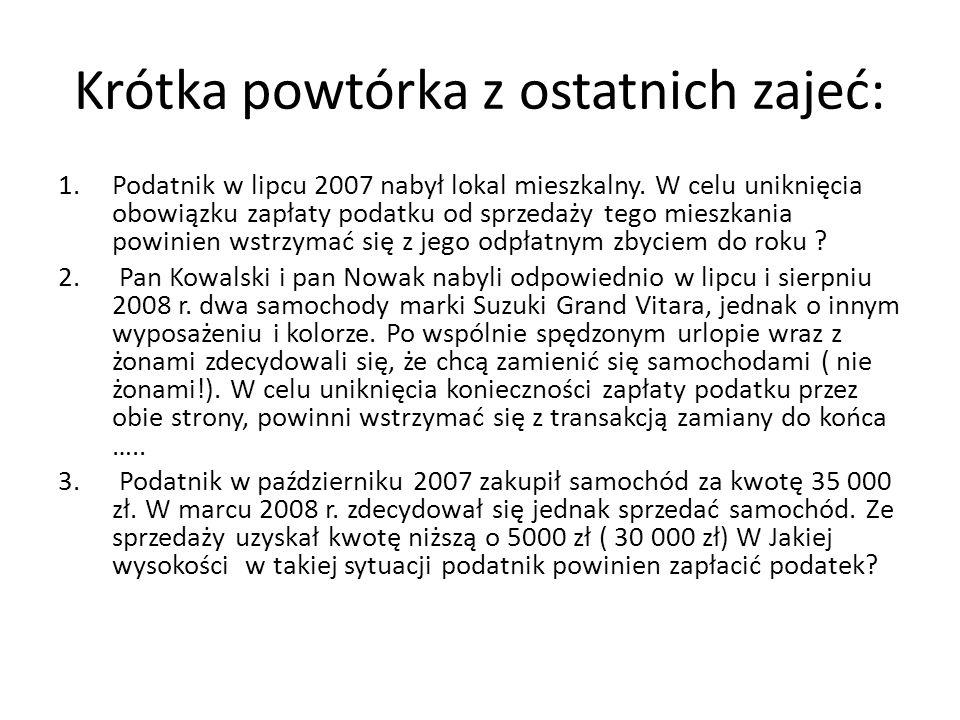 Krótka powtórka z ostatnich zajeć: 1.Podatnik w lipcu 2007 nabył lokal mieszkalny. W celu uniknięcia obowiązku zapłaty podatku od sprzedaży tego miesz