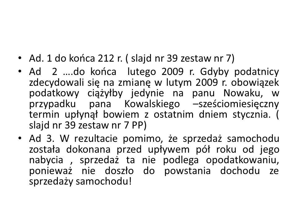 Ad. 1 do końca 212 r. ( slajd nr 39 zestaw nr 7) Ad 2 ….do końca lutego 2009 r. Gdyby podatnicy zdecydowali się na zmianę w lutym 2009 r. obowiązek po