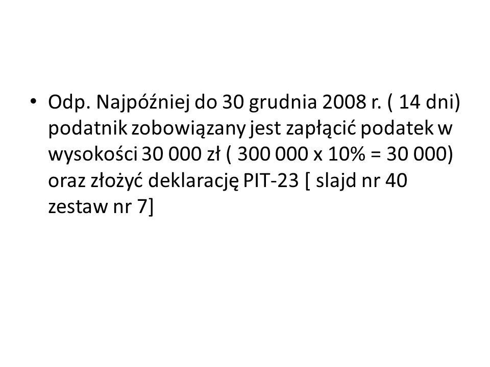 Odp. Najpóźniej do 30 grudnia 2008 r. ( 14 dni) podatnik zobowiązany jest zapłącić podatek w wysokości 30 000 zł ( 300 000 x 10% = 30 000) oraz złożyć