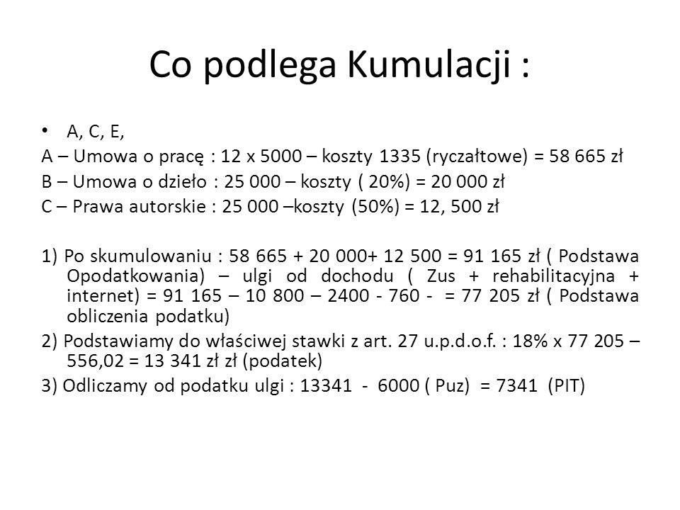 Co podlega Kumulacji : A, C, E, A – Umowa o pracę : 12 x 5000 – koszty 1335 (ryczałtowe) = 58 665 zł B – Umowa o dzieło : 25 000 – koszty ( 20%) = 20