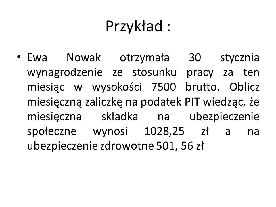 Przykład : Ewa Nowak otrzymała 30 stycznia wynagrodzenie ze stosunku pracy za ten miesiąc w wysokości 7500 brutto. Oblicz miesięczną zaliczkę na podat