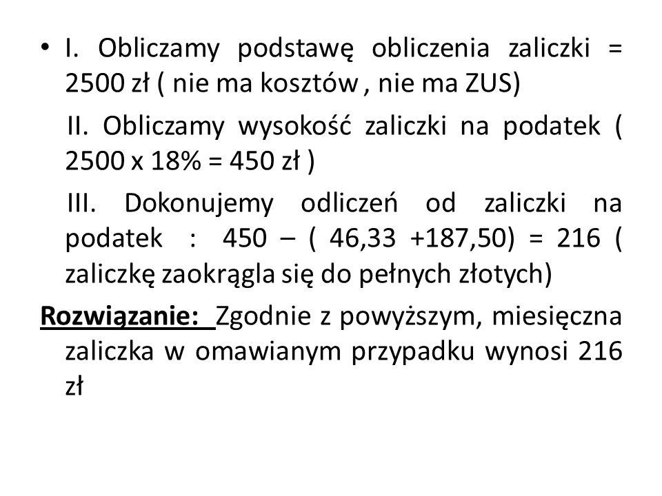 I. Obliczamy podstawę obliczenia zaliczki = 2500 zł ( nie ma kosztów, nie ma ZUS) II. Obliczamy wysokość zaliczki na podatek ( 2500 x 18% = 450 zł ) I