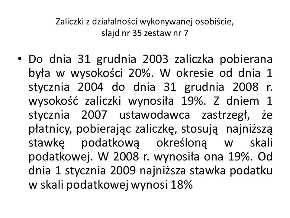 Zaliczki z działalności wykonywanej osobiście, slajd nr 35 zestaw nr 7 Do dnia 31 grudnia 2003 zaliczka pobierana była w wysokości 20%. W okresie od d