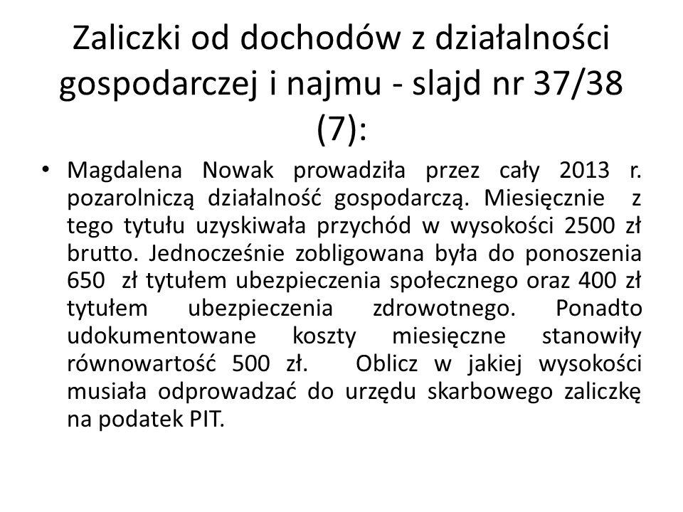 Zaliczki od dochodów z działalności gospodarczej i najmu - slajd nr 37/38 (7): Magdalena Nowak prowadziła przez cały 2013 r. pozarolniczą działalność