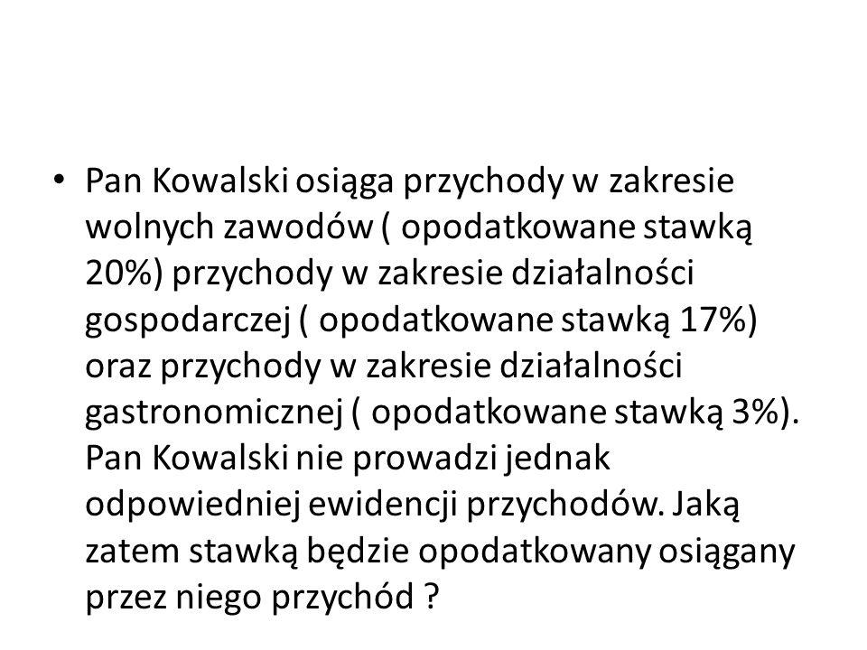 Pan Kowalski osiąga przychody w zakresie wolnych zawodów ( opodatkowane stawką 20%) przychody w zakresie działalności gospodarczej ( opodatkowane staw