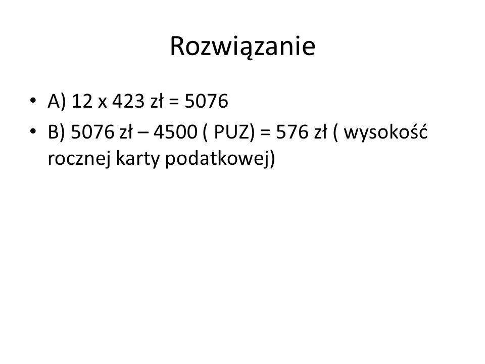 Rozwiązanie A) 12 x 423 zł = 5076 B) 5076 zł – 4500 ( PUZ) = 576 zł ( wysokość rocznej karty podatkowej)