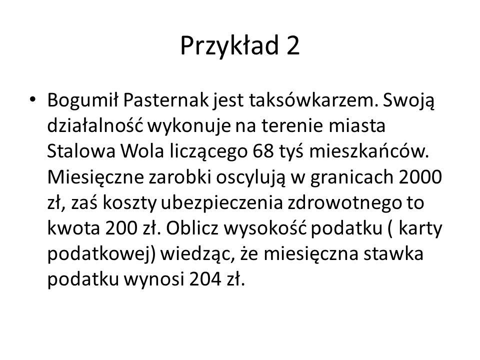Przykład 2 Bogumił Pasternak jest taksówkarzem. Swoją działalność wykonuje na terenie miasta Stalowa Wola liczącego 68 tyś mieszkańców. Miesięczne zar