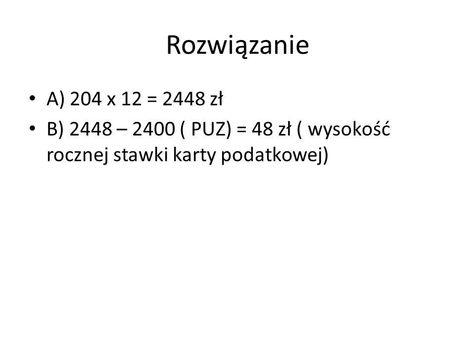 Rozwiązanie A) 204 x 12 = 2448 zł B) 2448 – 2400 ( PUZ) = 48 zł ( wysokość rocznej stawki karty podatkowej)