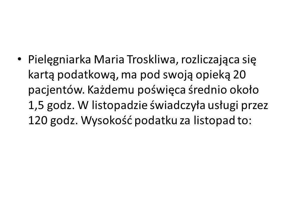Pielęgniarka Maria Troskliwa, rozliczająca się kartą podatkową, ma pod swoją opieką 20 pacjentów. Każdemu poświęca średnio około 1,5 godz. W listopadz
