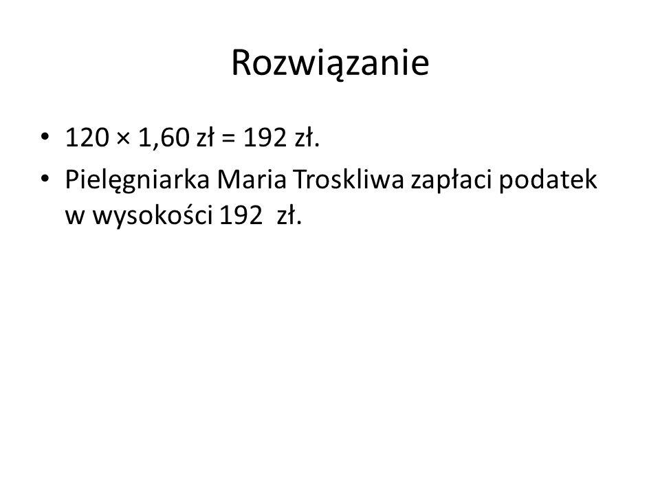 Rozwiązanie 120 × 1,60 zł = 192 zł. Pielęgniarka Maria Troskliwa zapłaci podatek w wysokości 192 zł.