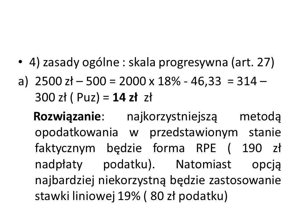 4) zasady ogólne : skala progresywna (art. 27) a)2500 zł – 500 = 2000 x 18% - 46,33 = 314 – 300 zł ( Puz) = 14 zł zł Rozwiązanie: najkorzystniejszą me