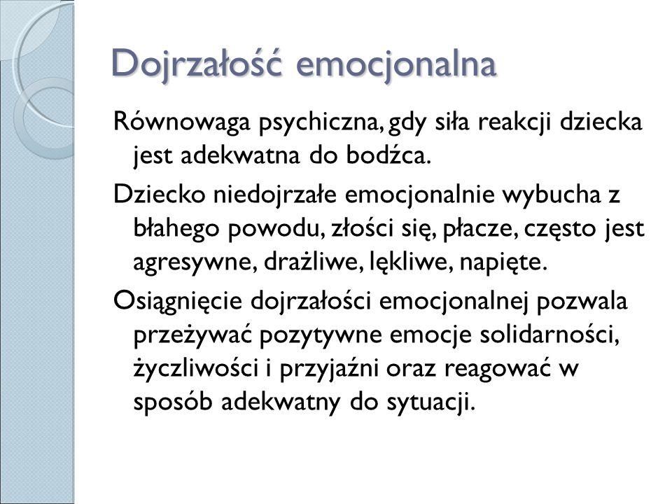 Dojrzałość emocjonalna Równowaga psychiczna, gdy siła reakcji dziecka jest adekwatna do bodźca. Dziecko niedojrzałe emocjonalnie wybucha z błahego pow