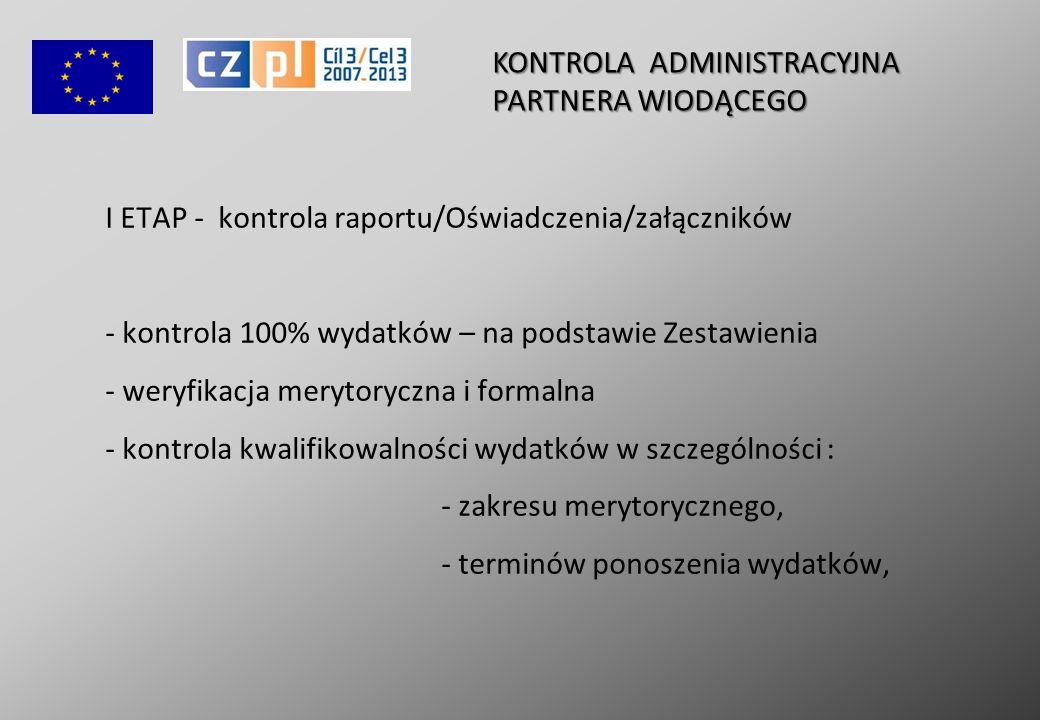 I ETAP - kontrola raportu/Oświadczenia/załączników - kontrola 100% wydatków – na podstawie Zestawienia - weryfikacja merytoryczna i formalna - kontrola kwalifikowalności wydatków w szczególności : - zakresu merytorycznego, - terminów ponoszenia wydatków, KONTROLA ADMINISTRACYJNA PARTNERA WIODĄCEGO