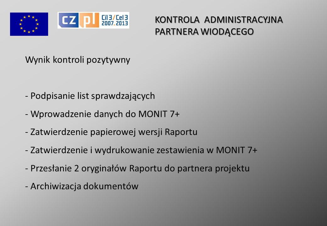Wynik kontroli pozytywny - Podpisanie list sprawdzających - - Wprowadzenie danych do MONIT 7+ - - Zatwierdzenie papierowej wersji Raportu - Zatwierdzenie i wydrukowanie zestawienia w MONIT 7+ - - Przesłanie 2 oryginałów Raportu do partnera projektu - - Archiwizacja dokumentów