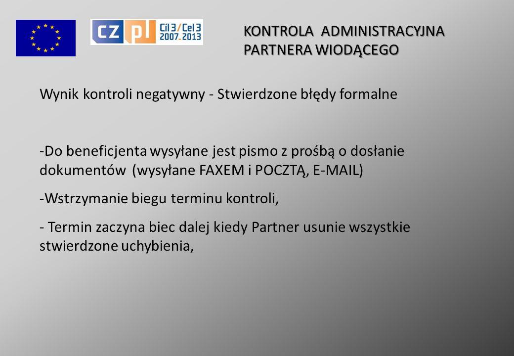 KONTROLA ADMINISTRACYJNA PARTNERA WIODĄCEGO Wynik kontroli negatywny - Stwierdzone błędy formalne - -Do beneficjenta wysyłane jest pismo z prośbą o dosłanie dokumentów (wysyłane FAXEM i POCZTĄ, E-MAIL) - -Wstrzymanie biegu terminu kontroli, - - Termin zaczyna biec dalej kiedy Partner usunie wszystkie stwierdzone uchybienia,
