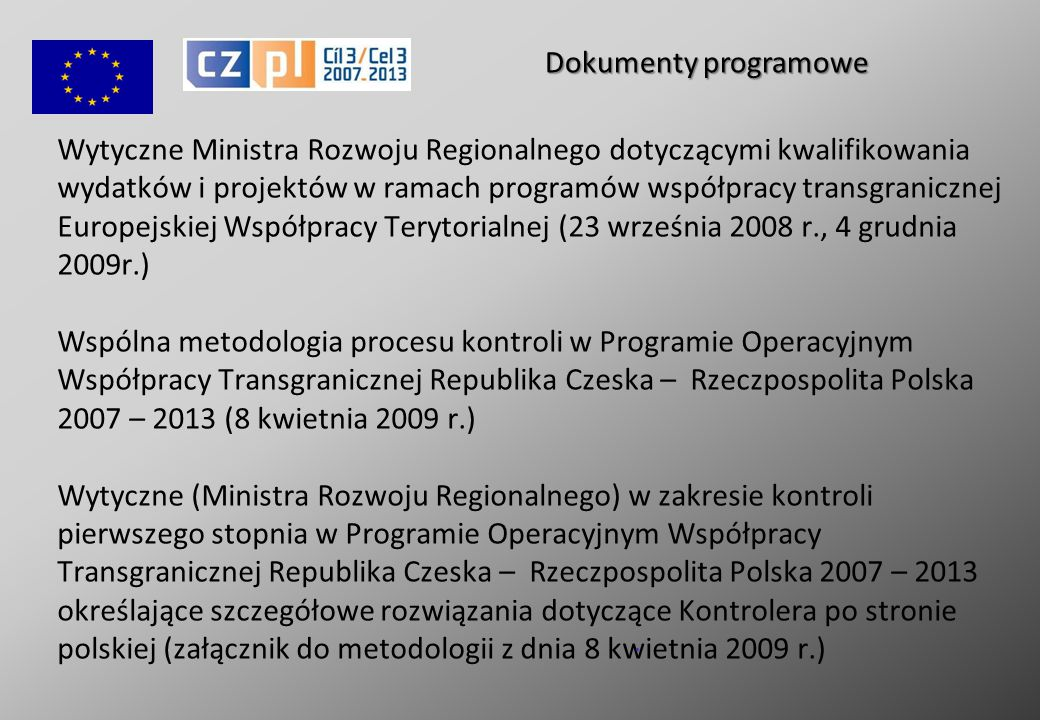 Wytyczne Ministra Rozwoju Regionalnego dotyczącymi kwalifikowania wydatków i projektów w ramach programów współpracy transgranicznej Europejskiej Współpracy Terytorialnej (23 września 2008 r., 4 grudnia 2009r.) Wspólna metodologia procesu kontroli w Programie Operacyjnym Współpracy Transgranicznej Republika Czeska – Rzeczpospolita Polska 2007 – 2013 (8 kwietnia 2009 r.) Wytyczne (Ministra Rozwoju Regionalnego) w zakresie kontroli pierwszego stopnia w Programie Operacyjnym Współpracy Transgranicznej Republika Czeska – Rzeczpospolita Polska 2007 – 2013 określające szczegółowe rozwiązania dotyczące Kontrolera po stronie polskiej (załącznik do metodologii z dnia 8 kwietnia 2009 r.).