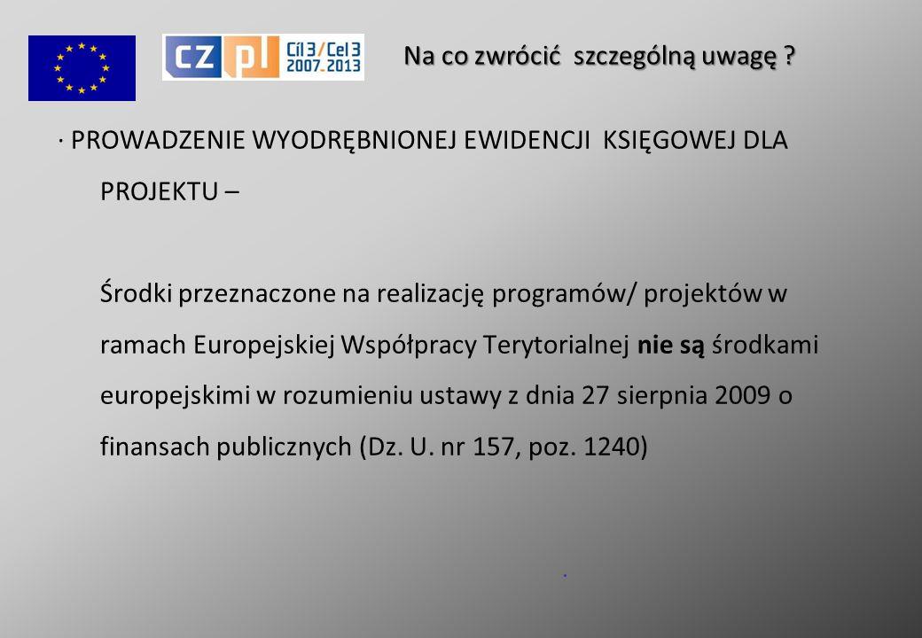 · PROWADZENIE WYODRĘBNIONEJ EWIDENCJI KSIĘGOWEJ DLA PROJEKTU – Środki przeznaczone na realizację programów/ projektów w ramach Europejskiej Współpracy Terytorialnej nie są środkami europejskimi w rozumieniu ustawy z dnia 27 sierpnia 2009 o finansach publicznych (Dz.