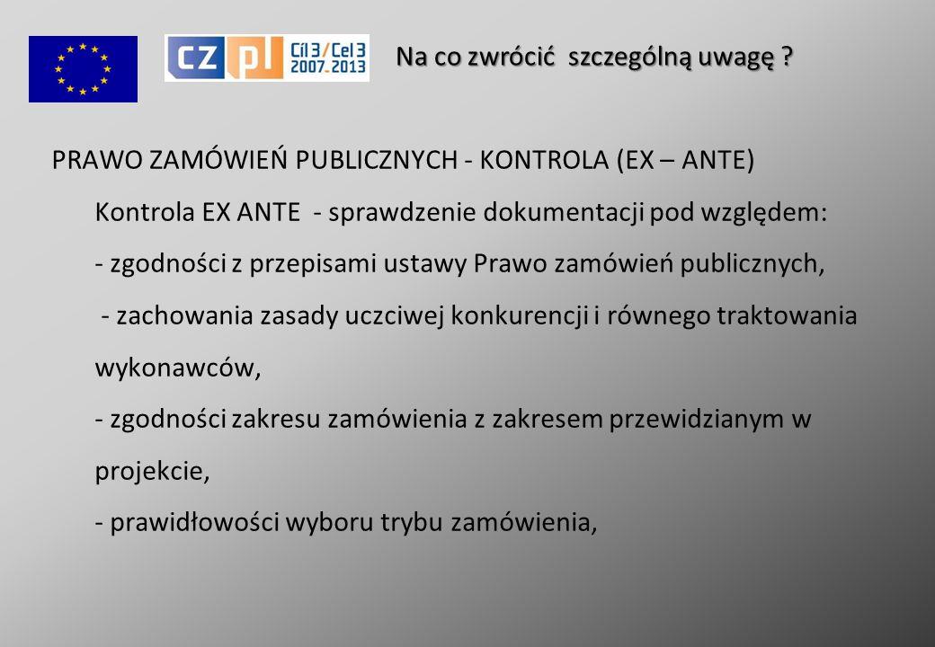 PRAWO ZAMÓWIEŃ PUBLICZNYCH - KONTROLA (EX – ANTE) Kontrola EX ANTE - sprawdzenie dokumentacji pod względem: - zgodności z przepisami ustawy Prawo zamówień publicznych, - zachowania zasady uczciwej konkurencji i równego traktowania wykonawców, - zgodności zakresu zamówienia z zakresem przewidzianym w projekcie, - prawidłowości wyboru trybu zamówienia, Na co zwrócić szczególną uwagę