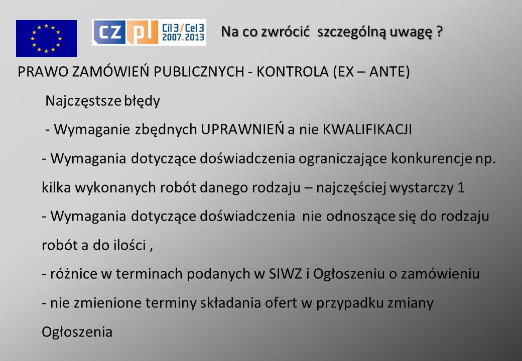 PRAWO ZAMÓWIEŃ PUBLICZNYCH - KONTROLA (EX – ANTE) Najczęstsze błędy - Wymaganie zbędnych UPRAWNIEŃ a nie KWALIFIKACJI - Wymagania dotyczące doświadczenia ograniczające konkurencje np.
