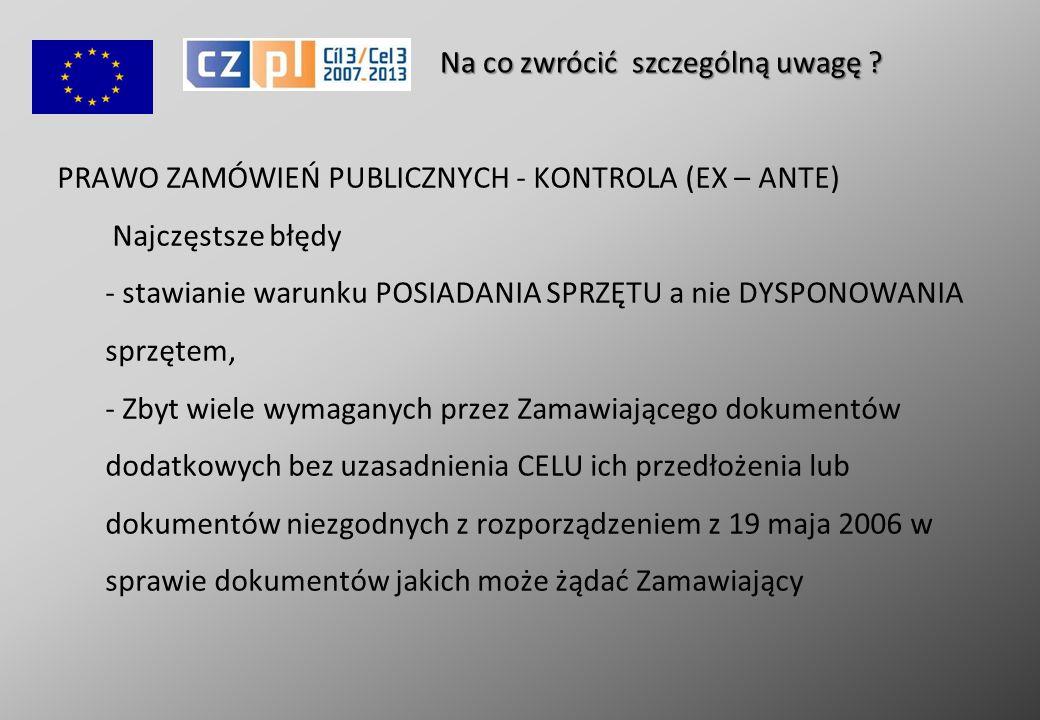 PRAWO ZAMÓWIEŃ PUBLICZNYCH - KONTROLA (EX – ANTE) Najczęstsze błędy - stawianie warunku POSIADANIA SPRZĘTU a nie DYSPONOWANIA sprzętem, - Zbyt wiele wymaganych przez Zamawiającego dokumentów dodatkowych bez uzasadnienia CELU ich przedłożenia lub dokumentów niezgodnych z rozporządzeniem z 19 maja 2006 w sprawie dokumentów jakich może żądać Zamawiający Na co zwrócić szczególną uwagę