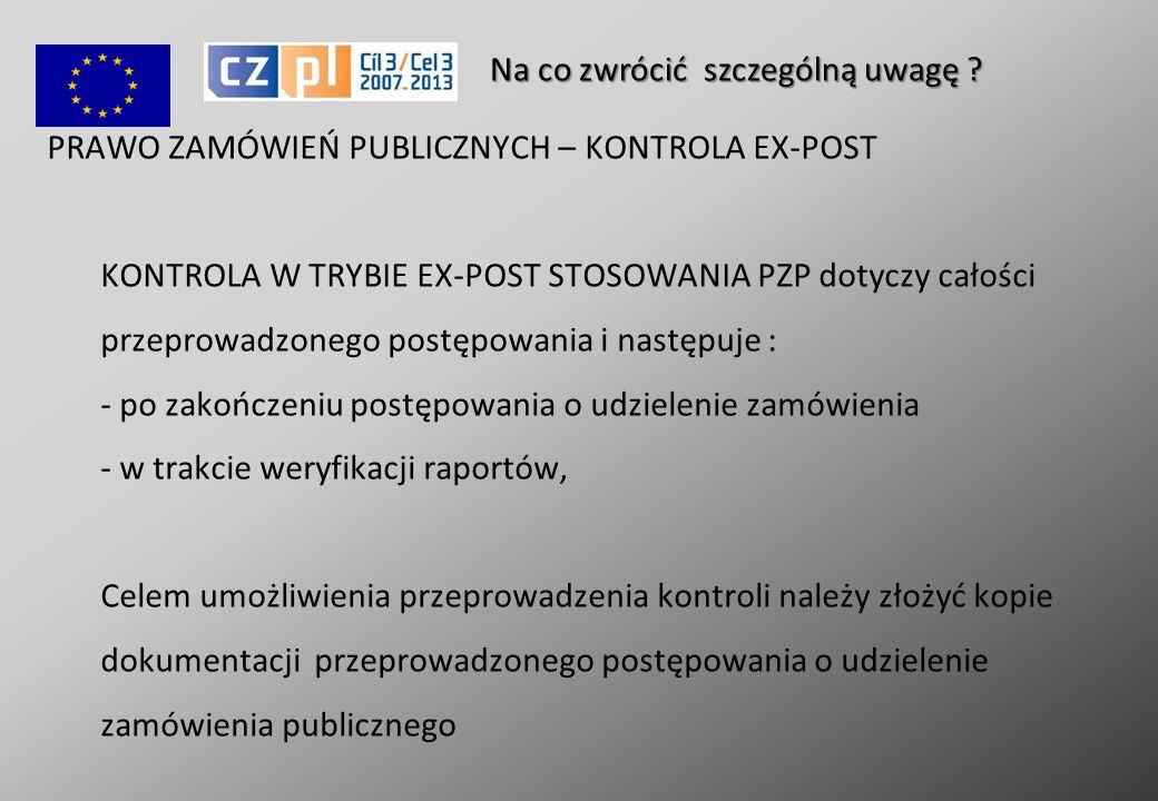 PRAWO ZAMÓWIEŃ PUBLICZNYCH – KONTROLA EX-POST KONTROLA W TRYBIE EX-POST STOSOWANIA PZP dotyczy całości przeprowadzonego postępowania i następuje : - po zakończeniu postępowania o udzielenie zamówienia - w trakcie weryfikacji raportów, Celem umożliwienia przeprowadzenia kontroli należy złożyć kopie dokumentacji przeprowadzonego postępowania o udzielenie zamówienia publicznego Na co zwrócić szczególną uwagę ?