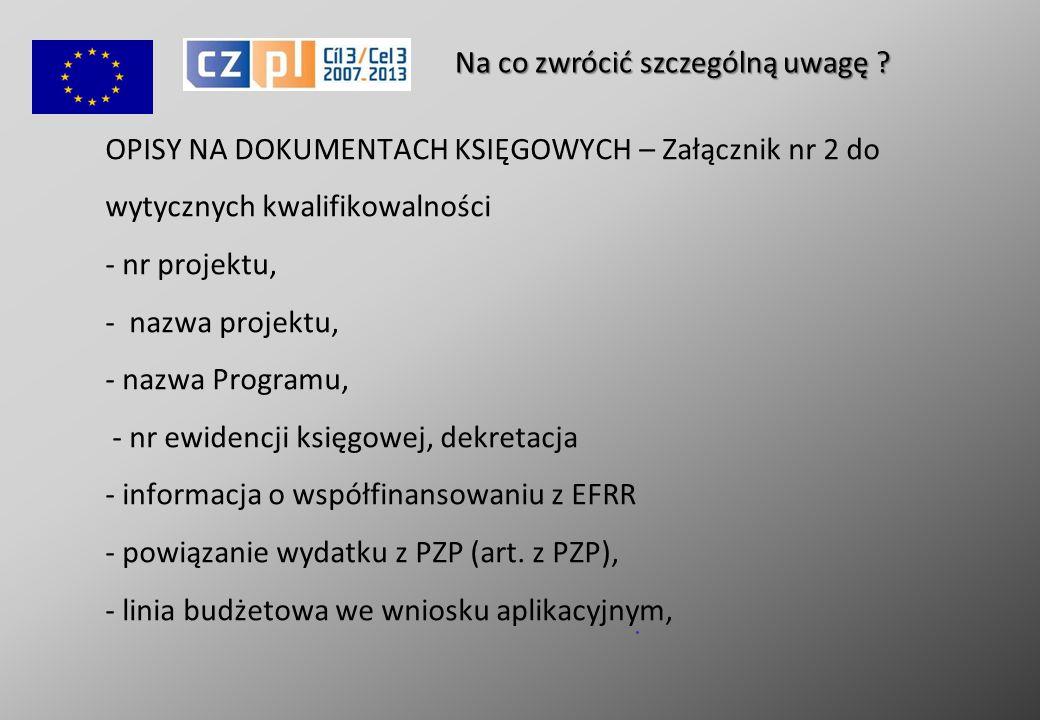 OPISY NA DOKUMENTACH KSIĘGOWYCH – Załącznik nr 2 do wytycznych kwalifikowalności - nr projektu, - nazwa projektu, - nazwa Programu, - nr ewidencji księgowej, dekretacja - informacja o współfinansowaniu z EFRR - powiązanie wydatku z PZP (art.