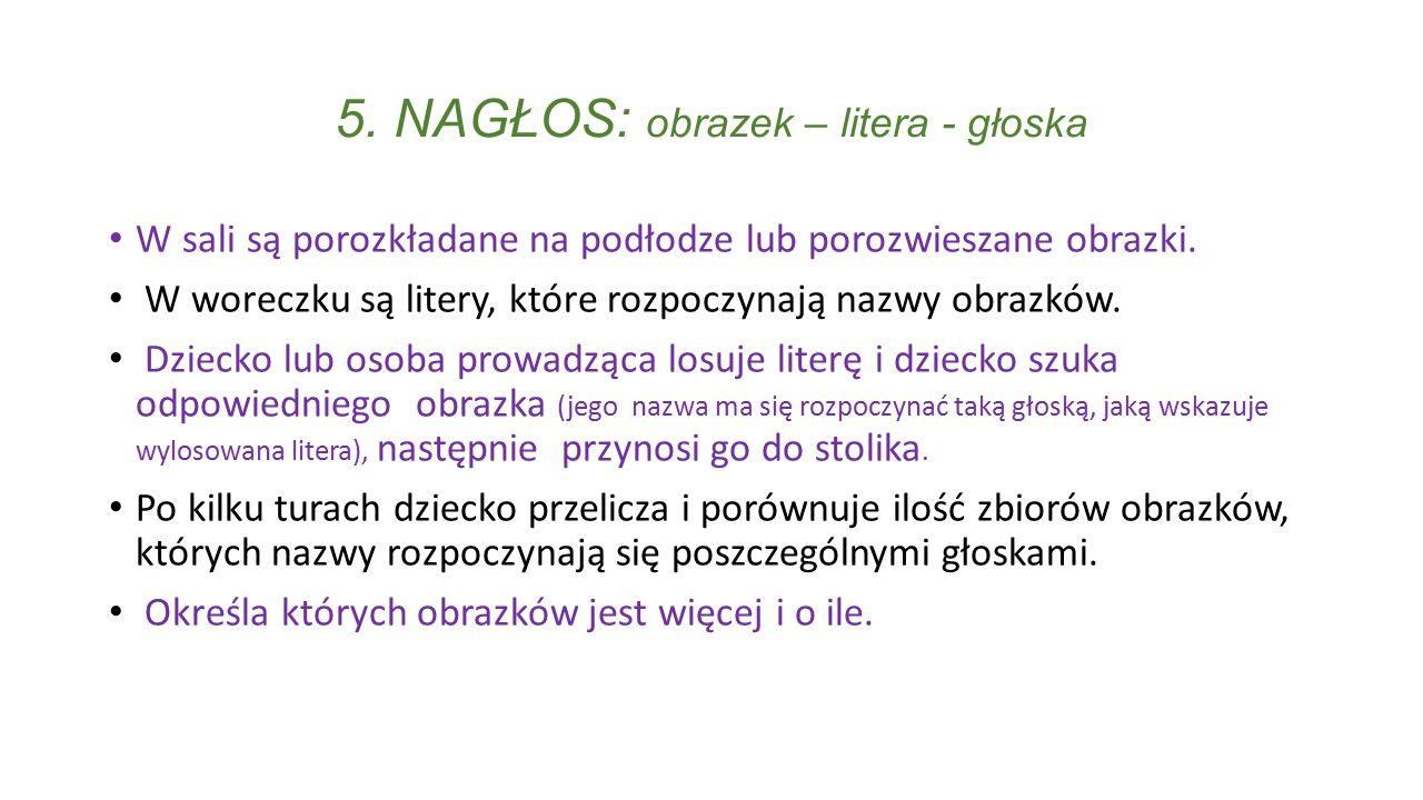 5. NAGŁOS: obrazek – litera - głoska W sali są porozkładane na podłodze lub porozwieszane obrazki. W woreczku są litery, które rozpoczynają nazwy obra