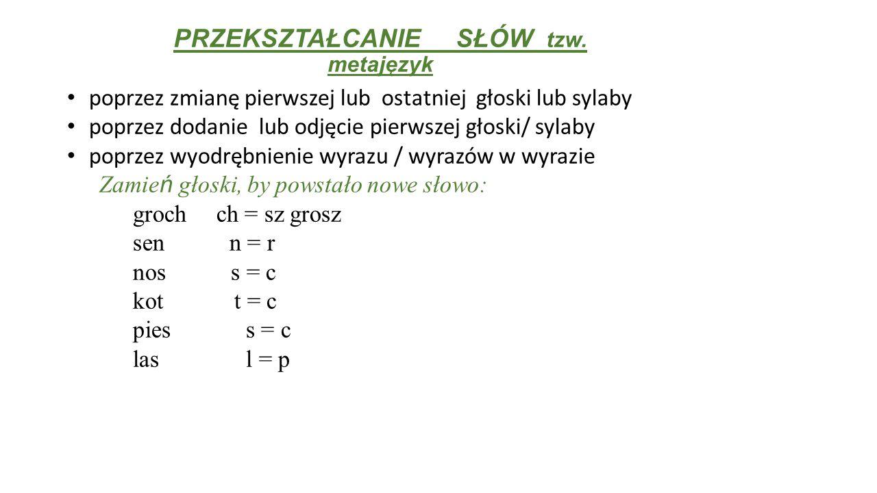 PRZEKSZTAŁCANIE SŁÓW tzw. metajęzyk poprzez zmianę pierwszej lub ostatniej głoski lub sylaby poprzez dodanie lub odjęcie pierwszej głoski/ sylaby popr