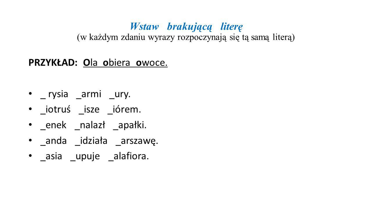 Wstaw brakującą literę (w każdym zdaniu wyrazy rozpoczynają się tą samą literą) PRZYKŁAD: Ola obiera owoce. _ rysia _armi _ury. _iotruś _isze _iórem.