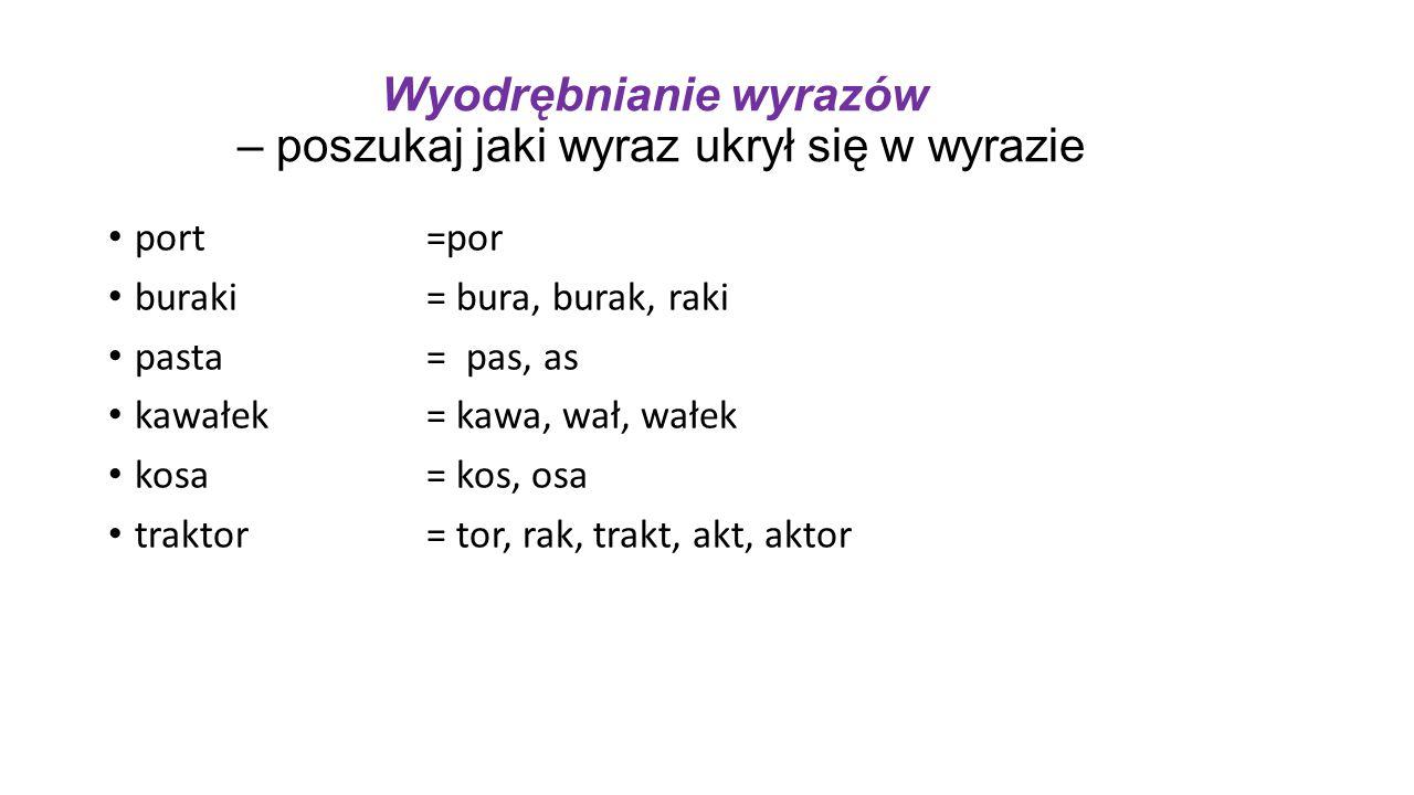 Wyodrębnianie wyrazów – poszukaj jaki wyraz ukrył się w wyrazie port =por buraki= bura, burak, raki pasta= pas, as kawałek= kawa, wał, wałek kosa= kos