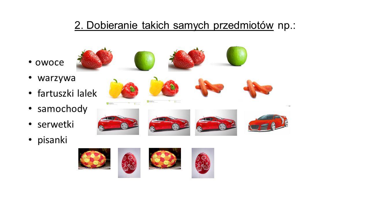2. Dobieranie takich samych przedmiotów np.: owoce warzywa fartuszki lalek samochody serwetki pisanki