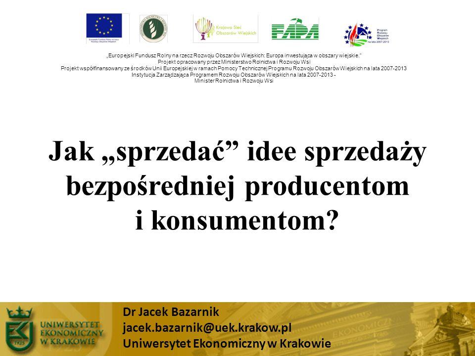 """Jak """"sprzedać"""" idee sprzedaży bezpośredniej producentom i konsumentom? Dr Jacek Bazarnik jacek.bazarnik@uek.krakow.pl Uniwersytet Ekonomiczny w Krakow"""