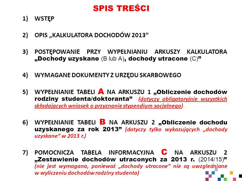 """SPIS TREŚCI 1)WSTĘP 2)OPIS """"KALKULATORA DOCHODÓW 2013 3)POSTĘPOWANIE PRZY WYPEŁNIANIU ARKUSZY KALKULATORA """"Dochody uzyskane (B lub A), dochody utracone (C) 4)WYMAGANE DOKUMENTY Z URZĘDU SKARBOWEGO 5)WYPEŁNIANIE TABELI A NA ARKUSZU 1 """"Obliczenie dochodów rodziny studenta/doktoranta (dotyczy obligatoryjnie wszystkich składających wniosek o przyznanie stypendium socjalnego) 6)WYPEŁNIANIE TABELI B NA ARKUSZU 2 """"Obliczenie dochodu uzyskanego za rok 2013 (dotyczy tylko wykazujących """"dochody uzyskane w 2013 r.) 7)POMOCNICZA TABELA INFORMACYJNA C NA ARKUSZU 2 """"Zestawienie dochodów utraconych za 2013 r."""