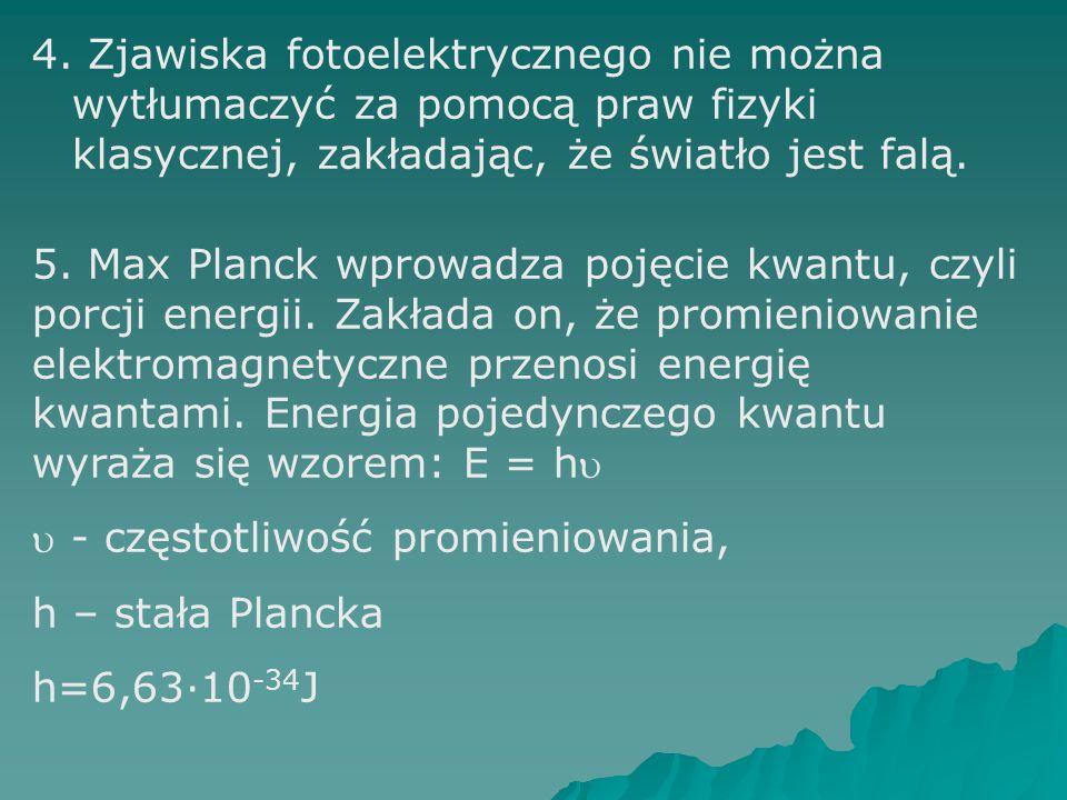 4. Zjawiska fotoelektrycznego nie można wytłumaczyć za pomocą praw fizyki klasycznej, zakładając, że światło jest falą. 5. Max Planck wprowadza pojęci