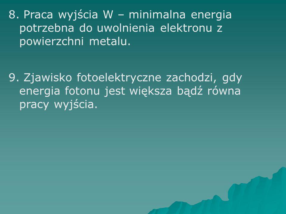 8. Praca wyjścia W – minimalna energia potrzebna do uwolnienia elektronu z powierzchni metalu. 9. Zjawisko fotoelektryczne zachodzi, gdy energia foton
