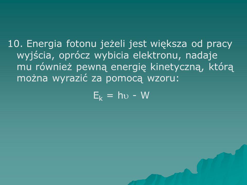 10. Energia fotonu jeżeli jest większa od pracy wyjścia, oprócz wybicia elektronu, nadaje mu również pewną energię kinetyczną, którą można wyrazić za